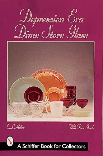 Depression Era Dime Store Glass (A Schiffer Book for Collectors): MILLER, C. L.