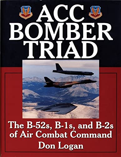 ACC Bomber Triad: The B-52s, B-1s and B-2s of Air Combat Command (Hardback): Don R. Logan