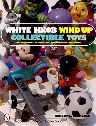 White Knob Wind Up Collectible Toys: An Unauthorized Collector's Guide for Identification and Value