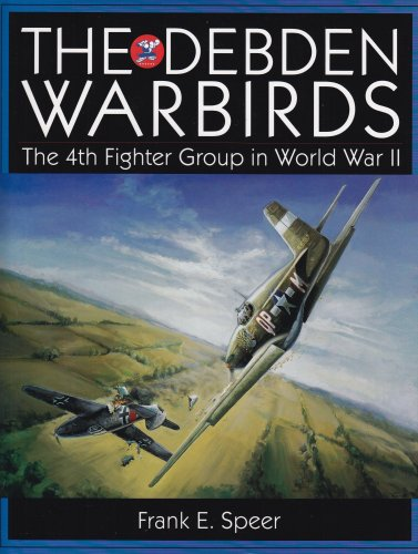 The Debden Warbirds - The 4th Fighter Group in World War II: Speer, Frank E.