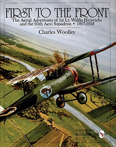 First to the Front: The Aerial Adventures of 1st Lt. Waldo Heinrichs and the 95th Aero Squadron ...