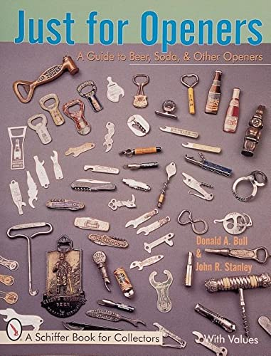 Just for Openers: A Guide to Beer, Soda & Other Openers (A Schiffer Book for Collectors): Bull,...
