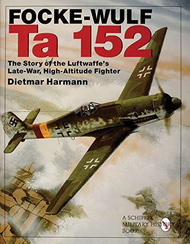 9780764308604: Focke-Wulf Ta 152: The Story of the Luftwaffe's Late-War, High-Altitude Fighter