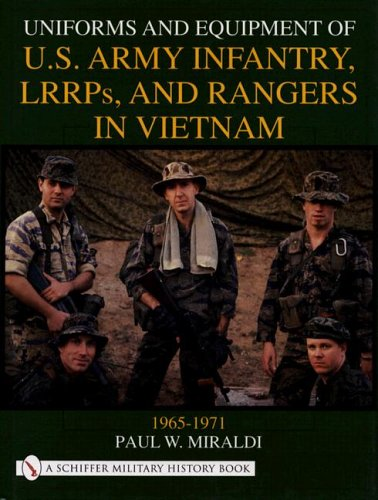 UNIFORMS AND EQUIPMENT OF US ARMY INFANTRY, LLRPS, AND RANGERS IN VIETNAM 1965-1971: Paul W Miraldi