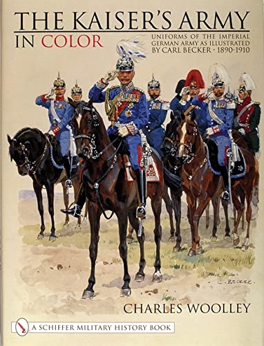 9780764311734: The Kaiser's Army In Color Uniforms of the Imperial German Army as Illustrated by Carl Becker 1890-1910 (Schiffer Military History)