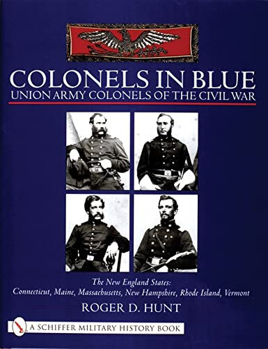 COLONELS IN BLUE: UNION ARMY COLONELS OF THE CIVIL WAR - THE NEW ENGLAND STATES: Hunt, Roger D.