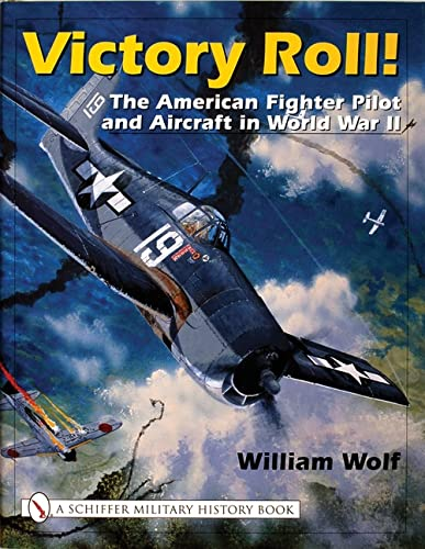 VICTORY ROLL: THE AMERICAN FIGHTER PILOT AND AIRCRAFT IN WORLD WAR II: Wolf, William