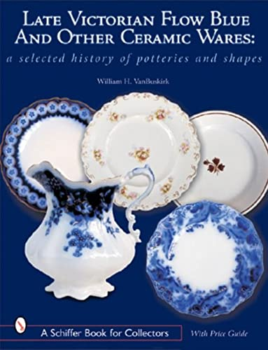 Late Victorian Flow Blue & Other Ceramic Wares: A Selected History of Potteries & Shapes (A...