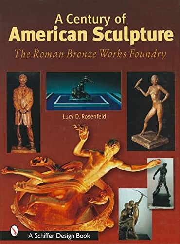 A Century of American Sculpture: The Roman Bronze Works Foundry (Schiffer Design Books): Rosenfeld,...