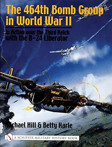 The 464th Bomb Group in World War II: In Action over the Third Reich with the B-24 Liberator: Hill,...