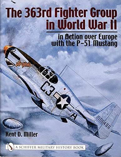 The 363rd Fighter Group in World War II: In Action over Europe with the P-51 Mustang: Miller, Kent ...