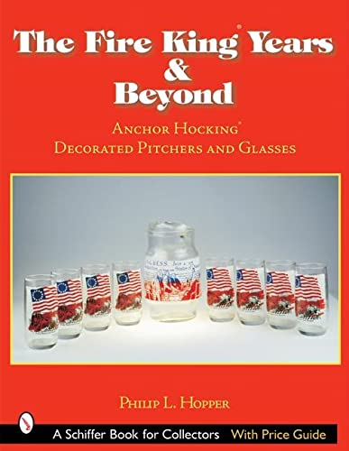 The Fire King Years & Beyond: Anchor Hocking Decorated Pitchers And Glass (Schiffer Book for ...