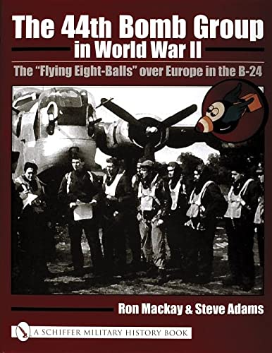The 44th Bomb Group in World War II: The Flying Eight-Balls Over Europe in the B-24: MacKay, Ron