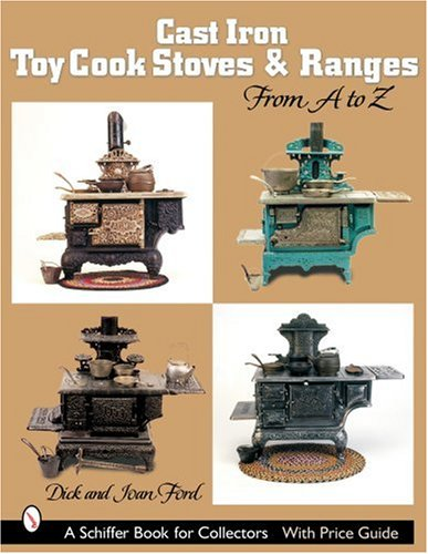Cast Iron Toy Cook Stoves And Ranges: From a to Z (Schiffer Book for Collectors): Ford, Dick, Ford,...