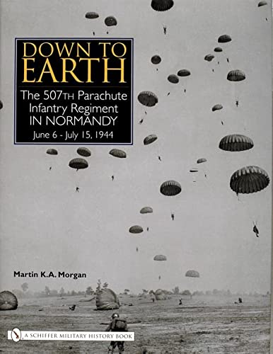 DOWN TO EARTH - THE 507TH PARACHUTE INFANTRY REGIMENT IN NORMANDY JUNE 6 - JULY 11, 1944: Morgan, ...