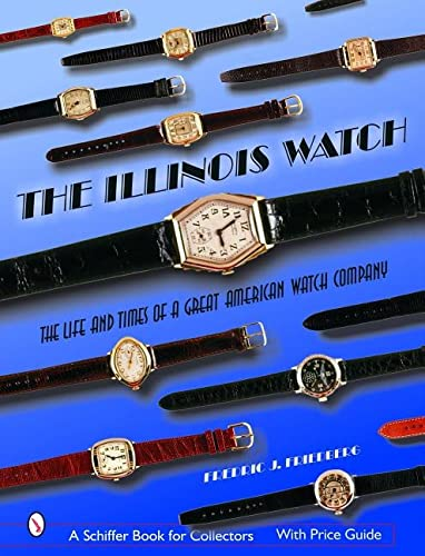 The Illinois Watch: The Life and Times of a Great American Watch Company (Schiffer Book for ...