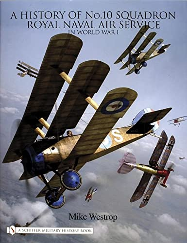 A HISTORY OF No. 10 SQUADRON ROYAL NAVAL AIR SERVICE IN WORLD WAR 1.: Westrop, Mike