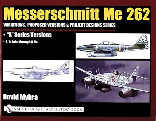 "9780764320583: Messerschmitt Me 262: Variations, Proposed Versions & Project Designs Series: Me 262 ""A"" Series Versions - A-1a Jabo Through A-5a"