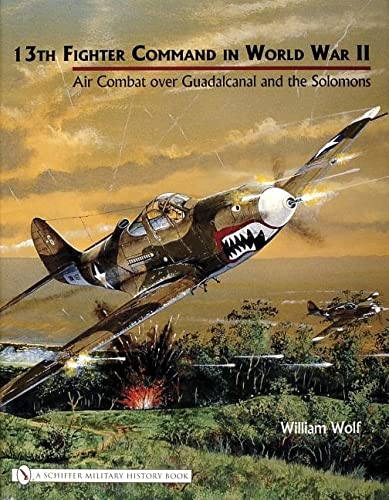 13th Fighter Command in World War II: Air Combat Over Guadalcanal and the Solomons: Wolf (Mi, Dr ...