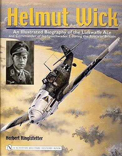 9780764322174: Helmut Wick: An Illustrated Biography Of The Luftwaffe Ace And Commander Of Jagdgeschwader 2 During The Battle Of Britain
