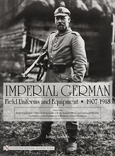 9780764322617: Imperial German Field Uniforms and Equipment 1907-1918: Volume I: Field Equipment, Optical Instruments, Body Armor, Mine and Chemical Warfare, Communications Equipment, Weapons, Cloth Headgear: v. 1