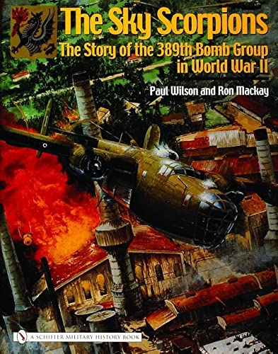 The Sky Scorpions: The Story of the 389th Bomb Group in World War II: MacKay, Ron; Wilson, Paul