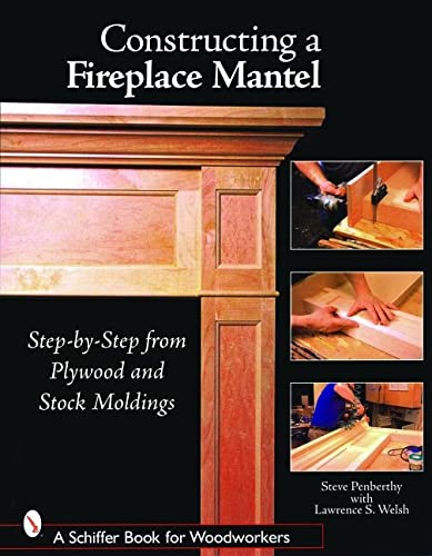 9780764324574: Constructing a Fireplace Mantel: Step-By-Step from Plywood and Stock Moldings (Schiffer Book for Woodworkers)