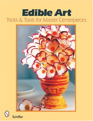9780764325137: Edible Art: Tricks & Tools for Master Centerpieces from Carved Vegetables: Tricks and Tools for Master Centerpieces