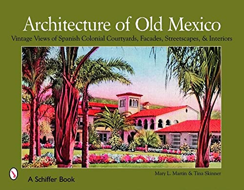 Architecture of Old Mexico: Vintage Views of Spanish Colonial Courtyards, Facades, Streetscapes, &...