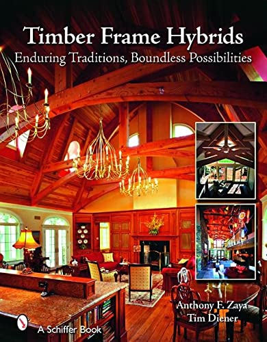 Timber Frame Hybrids: Enduring Traditions, Boundless Possibilities: Zaya, Anthony F., Diener, Tim