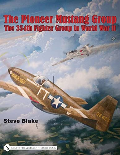 The Pioneer Mustang Group: The 354th Fighter Group in World War II: Blake, Steve