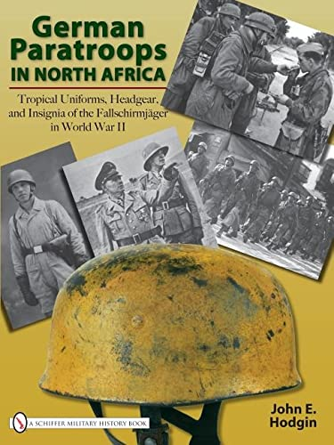 German Paratroops in North Africa - Tropical Uniforms, Headgear, and Insignia: Hodgin, John E.