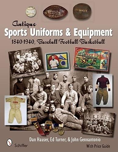 Antique Sports Uniforms & Equipment: Baseball - Football - Basketball 1840-1940: Hauser, Dan; ...