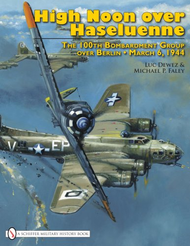 High Noon over Haseluenne: The 100th Bombardment Group over Berlin, March 6,1944: Michael P. Faley,...