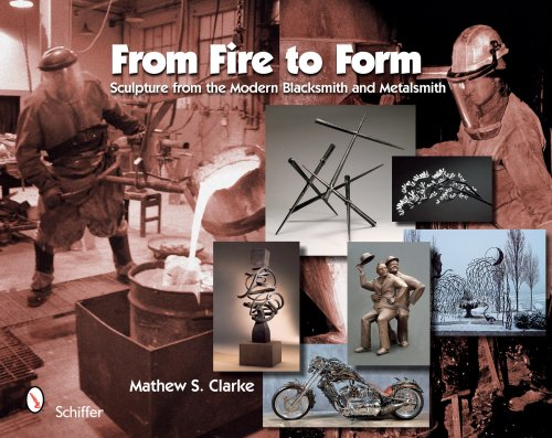From Fire to Form: Sculpture from the Modern Blacksmith and Metalsmith: Clarke, Mathew S.