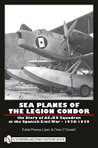 9780764333415: Sea Planes of the Legion Condor: The Story of As./88 Squadron in the Spanish Civil War, 1936-1939