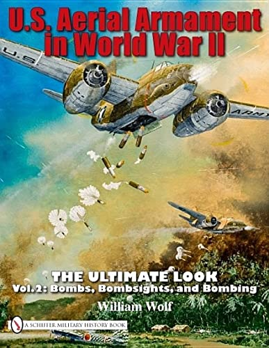 U.S. Aerial Armament in World War II: The Ultimate Look, Vol. 2 - Bombs, Bombsights, and Bombing: ...