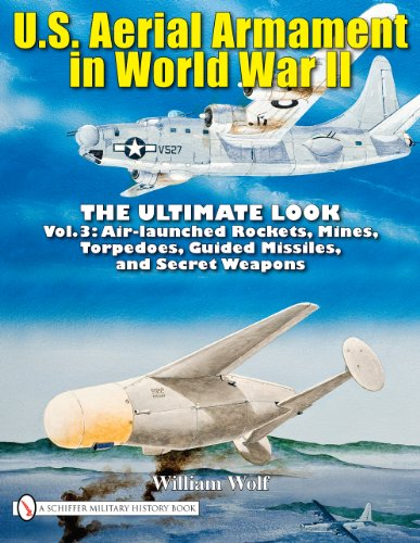 9780764336584: U.S. Aerial Armament in World War II: The Ultimate Look, Vol. 3 - Air Launched Rockets, Mines, Torpedoes, Guided Missiles and Secret Weapons