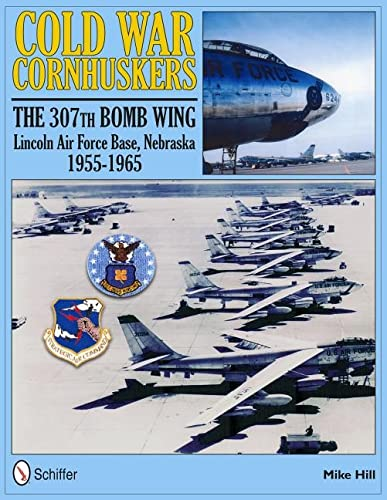 9780764337512: Cold War Cornhuskers: The 307th Bomb Wing Lincoln Air Force Base Nebraska 1955-1965
