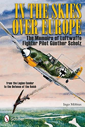 In the Skies Over Europe: The Memoirs of Luftwaffe Fighter Pilot Günther Scholz: Ingo Möbius