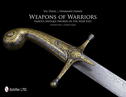 Weapons of Warriors: Famous Antique Swords of the Near East: Diehl, Vic; Hampe, Hermann; F�ll, ...