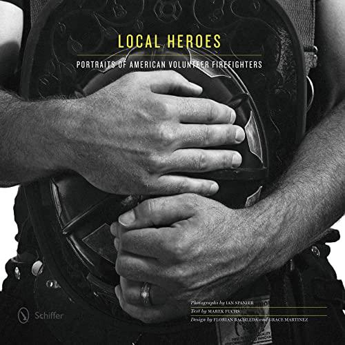 Local Heroes: Portraits of American Volunteer Firefighters: Ian Spanier; Marek Fuchs; Florian ...