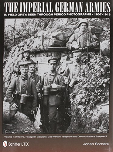 9780764342547: The Imperial German Armies in Field Grey Seen Through Period Photographs, 1907-1918: Volume I - Uniforms, Headgear, Weapons, Gas Warfare, Telephone and Communications Equipment