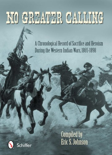 No Greater Calling: A Chronological Record of Sacrifice and Heroism during the Western Indian Wars,...