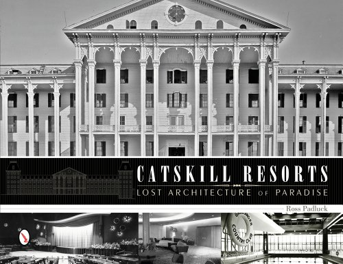 Catskill Resorts: Lost Architecture of Paradise (Hardcover): Ross Padluck