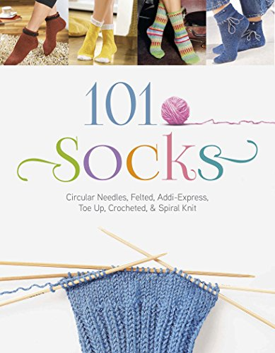 101 Socks: Circular Needles, Felted, Addi-Express, Toe Up, Crocheted, and Spiral Knit: The Editors ...