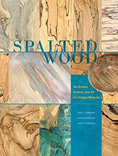 Spalted Wood: The History, Science, and Art of a Unique Material: Robinson, Sara C.