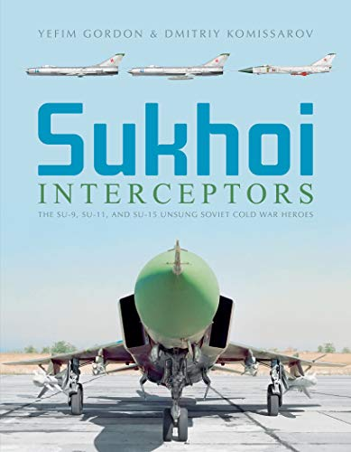 9780764358685: Sukhoi Interceptors: The Su-9, Su-11, and Su-15: Unsung Soviet Cold War Heroes