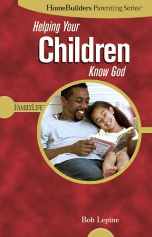 Helping Your Children Know God (Homebuilders Parenting) (0764425536) by Bob Lepine