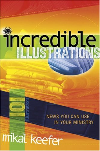 Incredible Illustrations: News You Can Use in Your Ministry (0764426141) by Keefer, Mikal